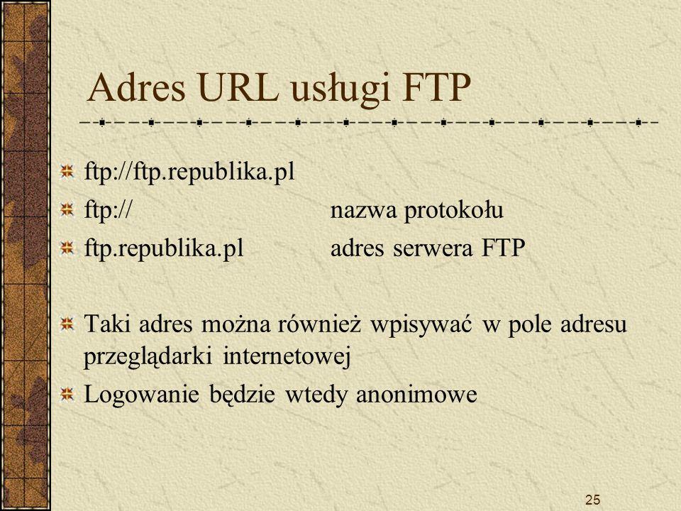 25 Adres URL usługi FTP ftp://ftp.republika.pl ftp://nazwa protokołu ftp.republika.pladres serwera FTP Taki adres można również wpisywać w pole adresu