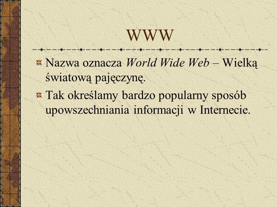 WWW Nazwa oznacza World Wide Web – Wielką światową pajęczynę. Tak określamy bardzo popularny sposób upowszechniania informacji w Internecie.