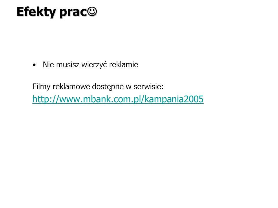 Nie musisz wierzyć reklamie Filmy reklamowe dostępne w serwisie: http://www.mbank.com.pl/kampania2005 Efekty prac Efekty prac