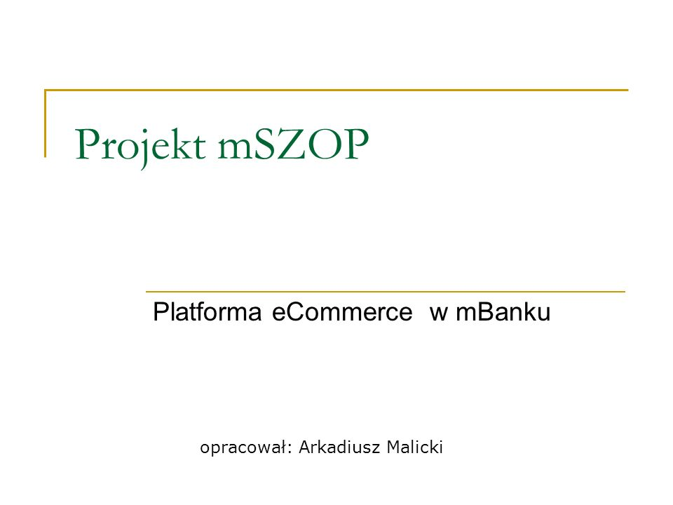 Projekt mSZOP Platforma eCommerce w mBanku opracował: Arkadiusz Malicki