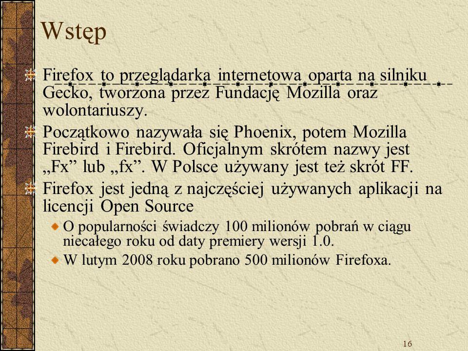 16 Wstęp Firefox to przeglądarka internetowa oparta na silniku Gecko, tworzona przez Fundację Mozilla oraz wolontariuszy. Początkowo nazywała się Phoe