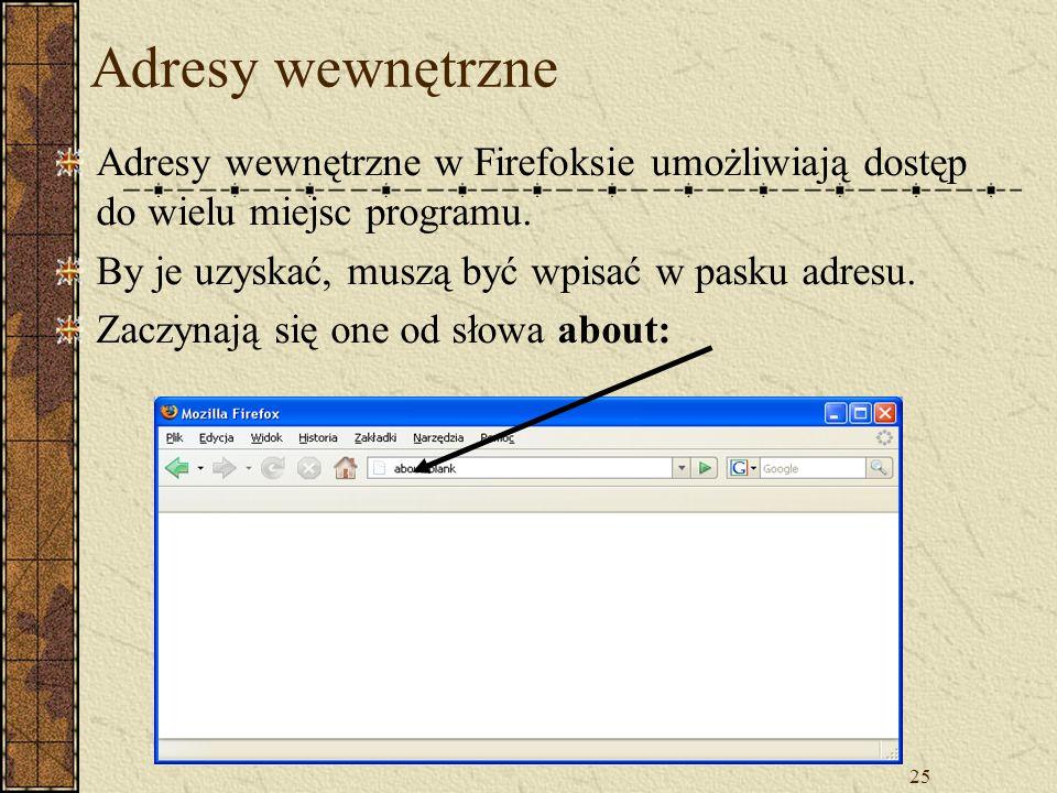 25 Adresy wewnętrzne Adresy wewnętrzne w Firefoksie umożliwiają dostęp do wielu miejsc programu. By je uzyskać, muszą być wpisać w pasku adresu. Zaczy