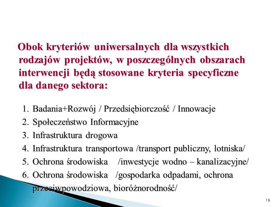 19 Obok kryteriów uniwersalnych dla wszystkich rodzajów projektów, w poszczególnych obszarach interwencji będą stosowane kryteria specyficzne dla danego sektora: 1.Badania+Rozwój / Przedsiębiorczość / Innowacje 2.Społeczeństwo Informacyjne 3.Infrastruktura drogowa 4.Infrastruktura transportowa /transport publiczny, lotniska/ 5.Ochrona środowiska /inwestycje wodno – kanalizacyjne/ 6.Ochrona środowiska /gospodarka odpadami, ochrona przeciwpowodziowa, bioróżnorodność/