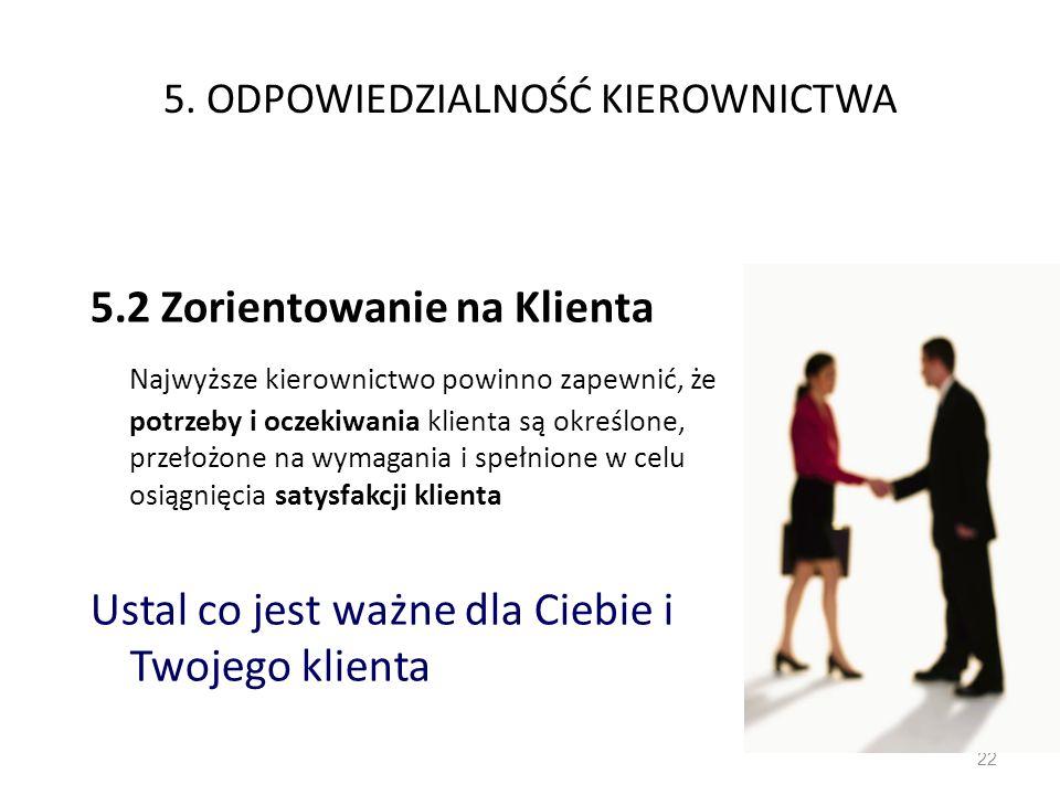 5. ODPOWIEDZIALNOŚĆ KIEROWNICTWA 5.2 Zorientowanie na Klienta Najwyższe kierownictwo powinno zapewnić, że potrzeby i oczekiwania klienta są określone,