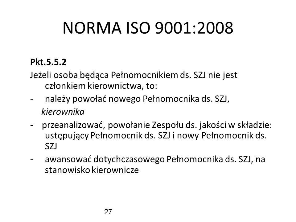 27 NORMA ISO 9001:2008 Pkt.5.5.2 Jeżeli osoba będąca Pełnomocnikiem ds. SZJ nie jest członkiem kierownictwa, to: -należy powołać nowego Pełnomocnika d
