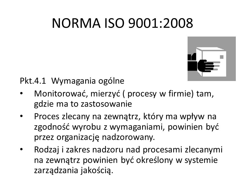 NORMA ISO 9001:2008 Pkt.4.1 Wymagania ogólne Zapewnienie nadzoru nad procesami zlecanymi na zewnątrz nie zwalnia organizacji z odpowiedzialności za zgodność z wszystkimi wymaganiami klienta, ustawowymi lub regulacyjnymi.