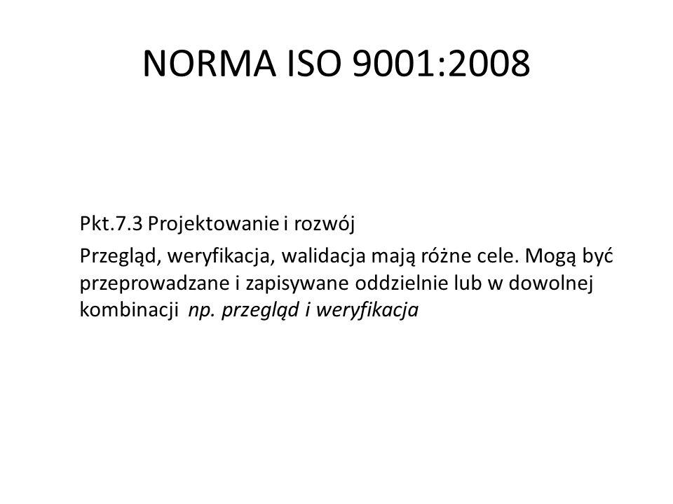 NORMA ISO 9001:2008 Pkt.7.3 Projektowanie i rozwój Przegląd, weryfikacja, walidacja mają różne cele. Mogą być przeprowadzane i zapisywane oddzielnie l
