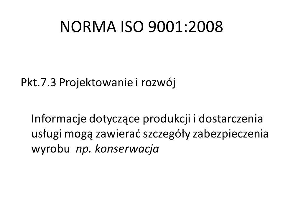 NORMA ISO 9001:2008 Pkt.7.3 Projektowanie i rozwój Informacje dotyczące produkcji i dostarczenia usługi mogą zawierać szczegóły zabezpieczenia wyrobu