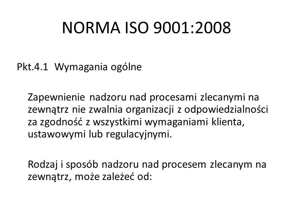 NORMA ISO 9001:2008 a) możliwy wpływ procesów zlecanych na zewnątrz na zdolność organizacji do wytworzenia wyrobu zgodnego z wymaganiami, b) stopień podziału działań związanych z nadzorowaniem procesu, c) zdolność do prowadzenia nadzoru procesu, poprzez zastosowanie pkt.