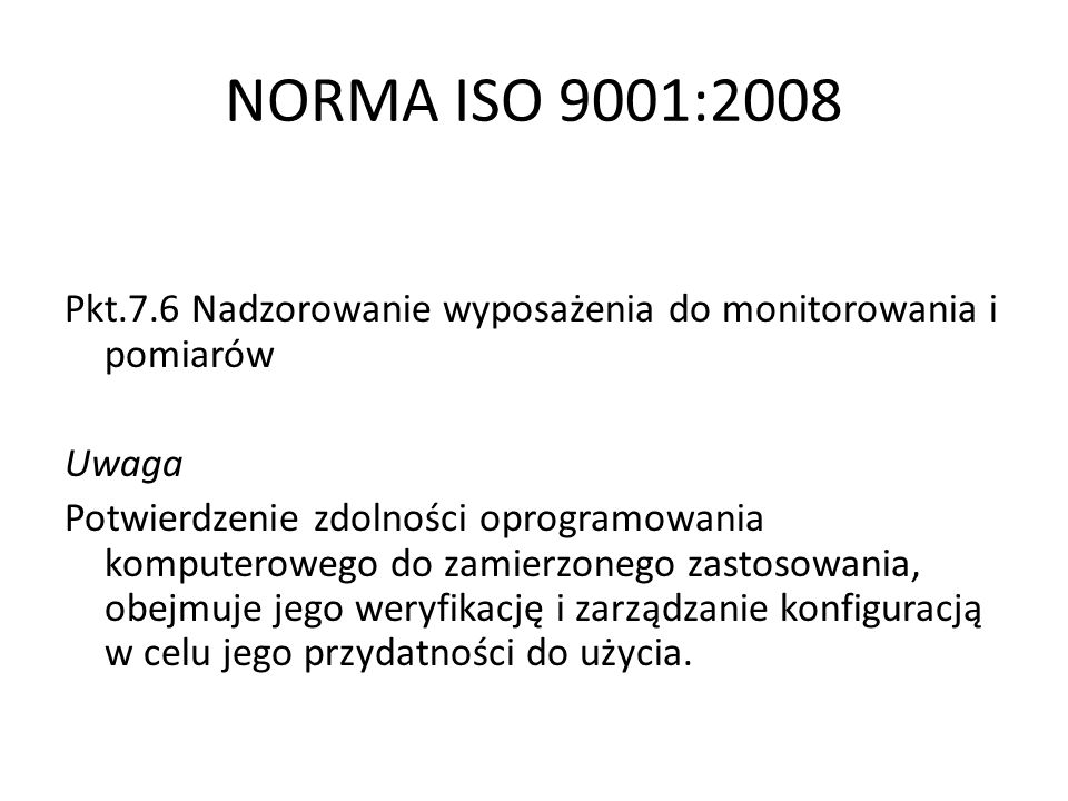 NORMA ISO 9001:2008 Pkt.7.6 Nadzorowanie wyposażenia do monitorowania i pomiarów Uwaga Potwierdzenie zdolności oprogramowania komputerowego do zamierz