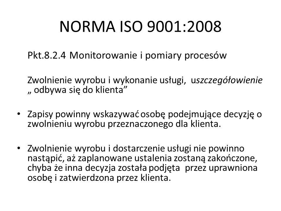 NORMA ISO 9001:2008 Pkt.8.2.4 Monitorowanie i pomiary procesów Zwolnienie wyrobu i wykonanie usługi, uszczegółowienie odbywa się do klienta Zapisy pow