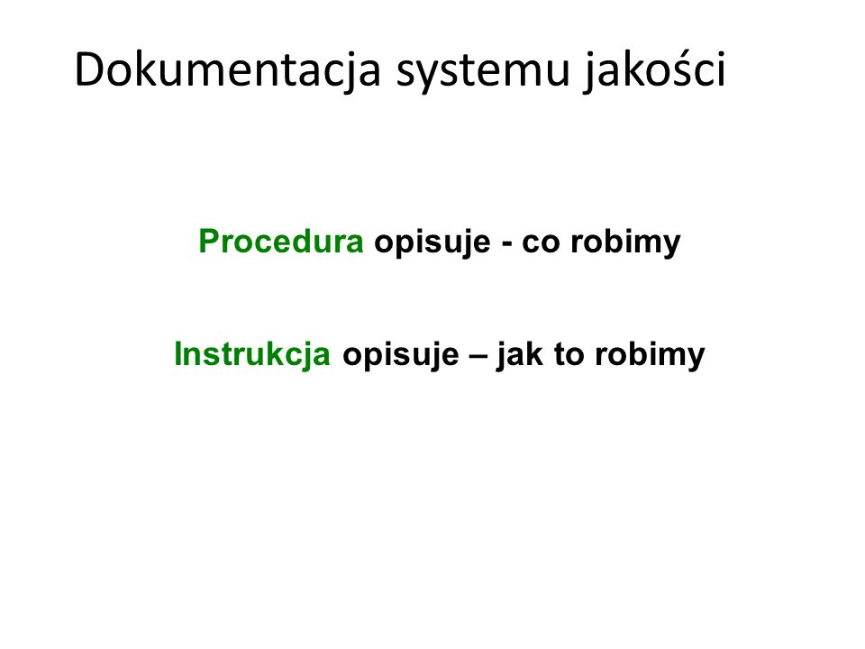 Procedura opisuje - co robimy Instrukcja opisuje – jak to robimy Dokumentacja systemu jakości