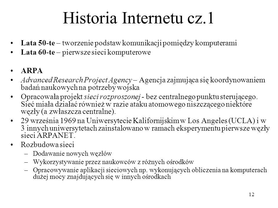 12 Historia Internetu cz.1 Lata 50-te – tworzenie podstaw komunikacji pomiędzy komputerami Lata 60-te – pierwsze sieci komputerowe ARPA Advanced Resea