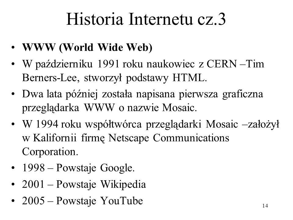14 Historia Internetu cz.3 WWW (World Wide Web) W październiku 1991 roku naukowiec z CERN –Tim Berners-Lee, stworzył podstawy HTML. Dwa lata później z