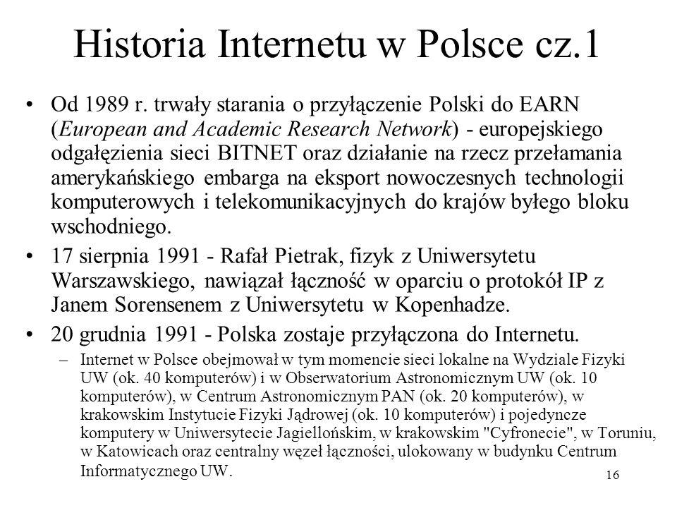 16 Historia Internetu w Polsce cz.1 Od 1989 r. trwały starania o przyłączenie Polski do EARN (European and Academic Research Network) - europejskiego