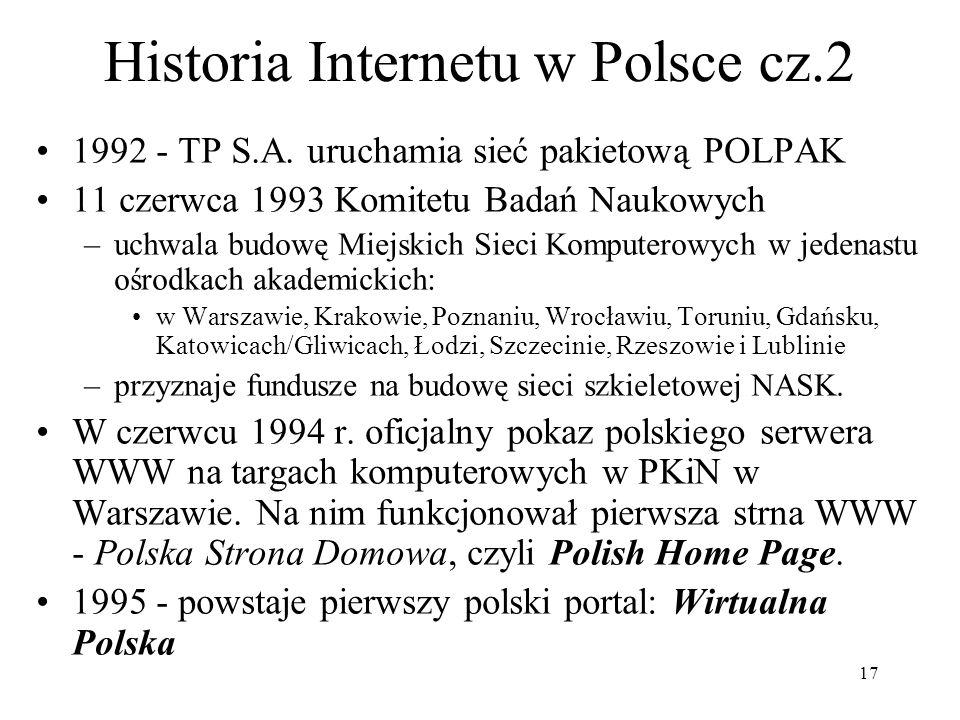 17 Historia Internetu w Polsce cz.2 1992 - TP S.A. uruchamia sieć pakietową POLPAK 11 czerwca 1993 Komitetu Badań Naukowych –uchwala budowę Miejskich