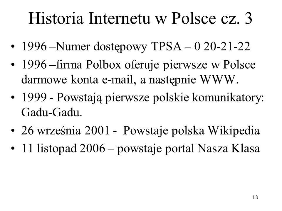 18 Historia Internetu w Polsce cz. 3 1996 –Numer dostępowy TPSA – 0 20-21-22 1996 –firma Polbox oferuje pierwsze w Polsce darmowe konta e-mail, a nast