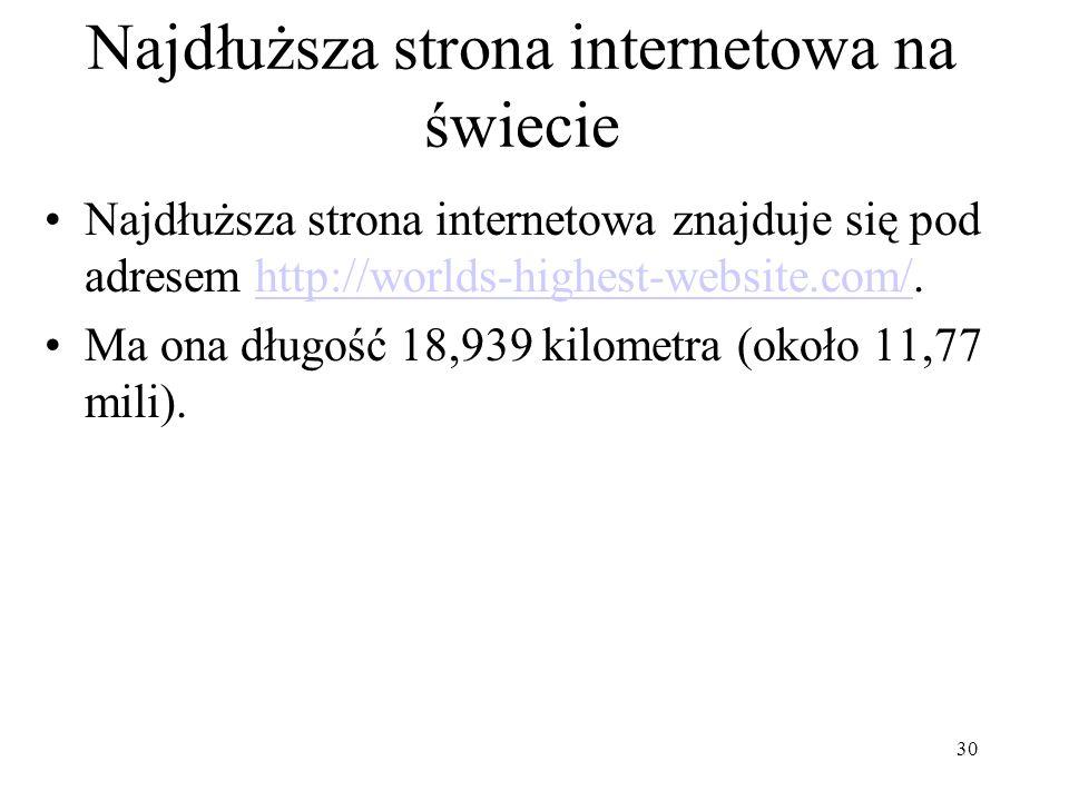 Najdłuższa strona internetowa na świecie Najdłuższa strona internetowa znajduje się pod adresem http://worlds-highest-website.com/.http://worlds-highest-website.com/ Ma ona długość 18,939 kilometra (około 11,77 mili).