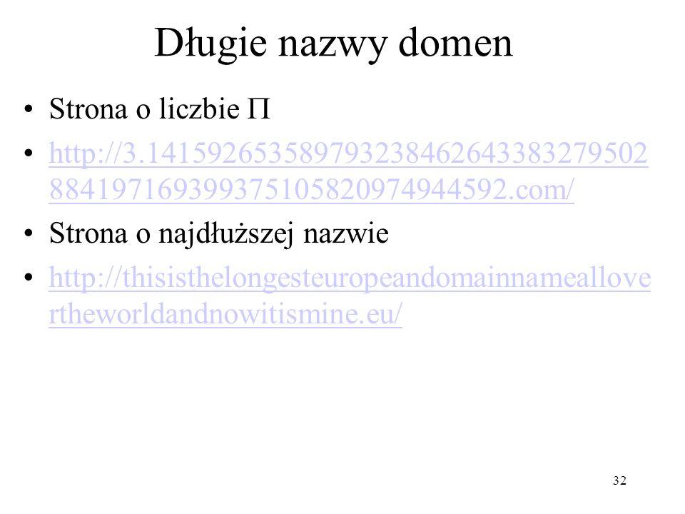 Długie nazwy domen Strona o liczbie http://3.141592653589793238462643383279502 884197169399375105820974944592.com/http://3.141592653589793238462643383279502 884197169399375105820974944592.com/ Strona o najdłuższej nazwie http://thisisthelongesteuropeandomainnameallove rtheworldandnowitismine.eu/http://thisisthelongesteuropeandomainnameallove rtheworldandnowitismine.eu/ 32