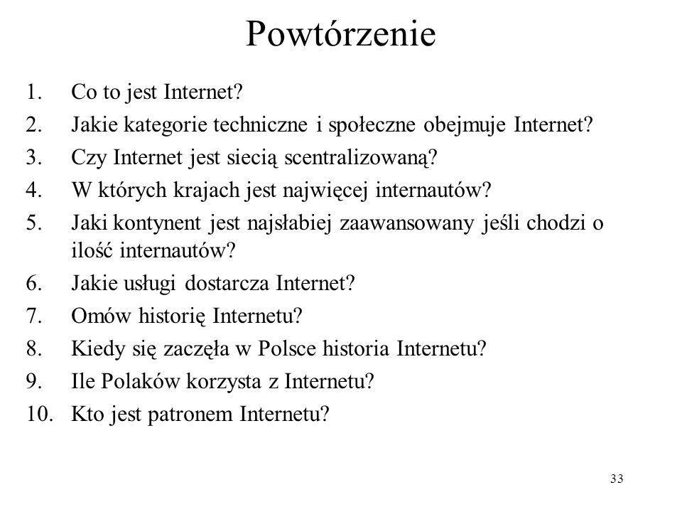 33 Powtórzenie 1.Co to jest Internet? 2.Jakie kategorie techniczne i społeczne obejmuje Internet? 3.Czy Internet jest siecią scentralizowaną? 4.W któr