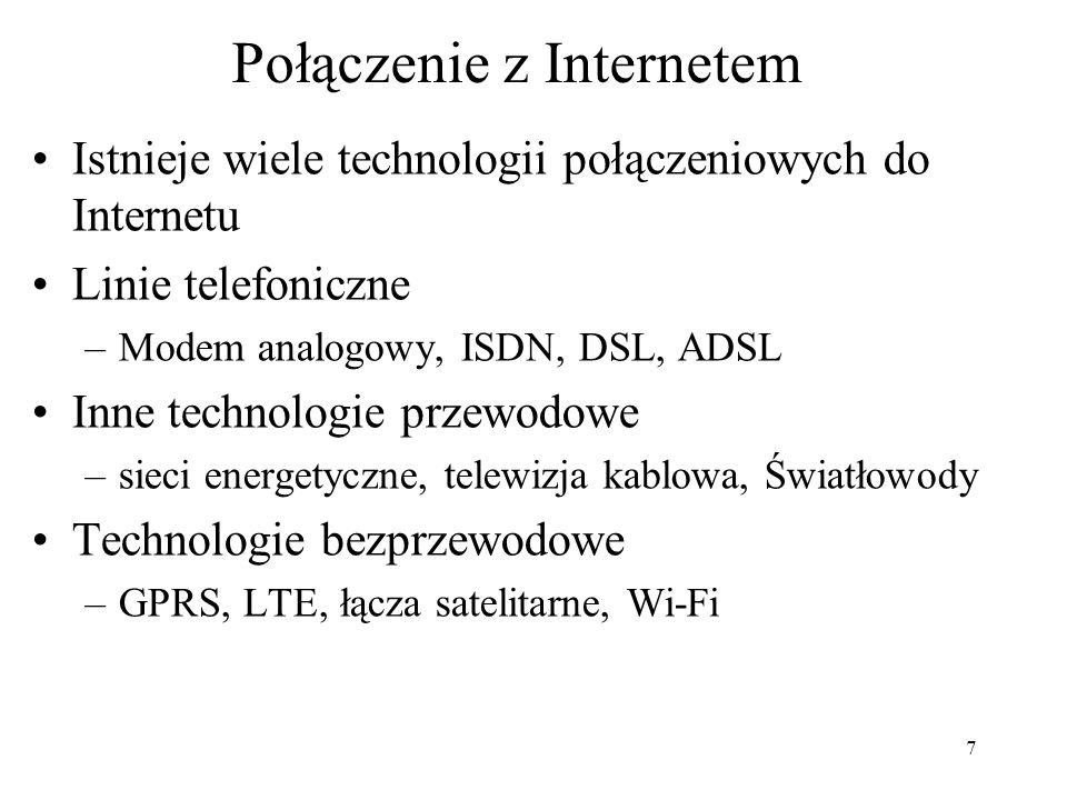 7 Połączenie z Internetem Istnieje wiele technologii połączeniowych do Internetu Linie telefoniczne –Modem analogowy, ISDN, DSL, ADSL Inne technologie przewodowe –sieci energetyczne, telewizja kablowa, Światłowody Technologie bezprzewodowe –GPRS, LTE, łącza satelitarne, Wi-Fi