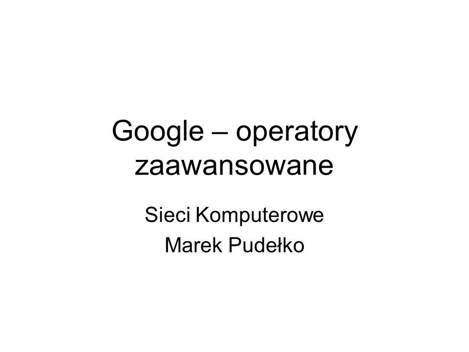 2 Operatory zaawansowane Żeby w pełni docenić możliwości przeglądarki internetowej należy zapoznać się z opcjami zaawansowanymi.