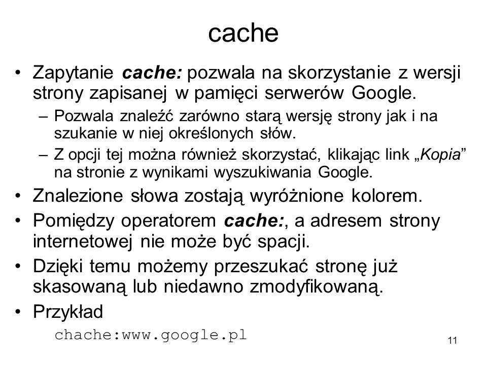 11 cache Zapytanie cache: pozwala na skorzystanie z wersji strony zapisanej w pamięci serwerów Google. –Pozwala znaleźć zarówno starą wersję strony ja