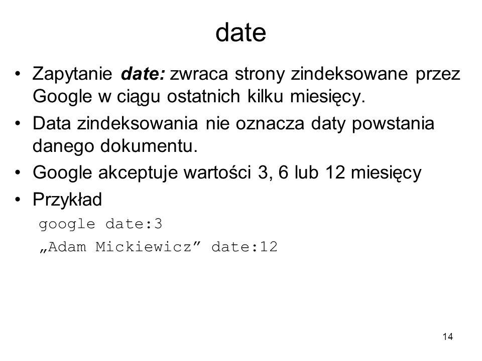 14 date Zapytanie date: zwraca strony zindeksowane przez Google w ciągu ostatnich kilku miesięcy. Data zindeksowania nie oznacza daty powstania danego