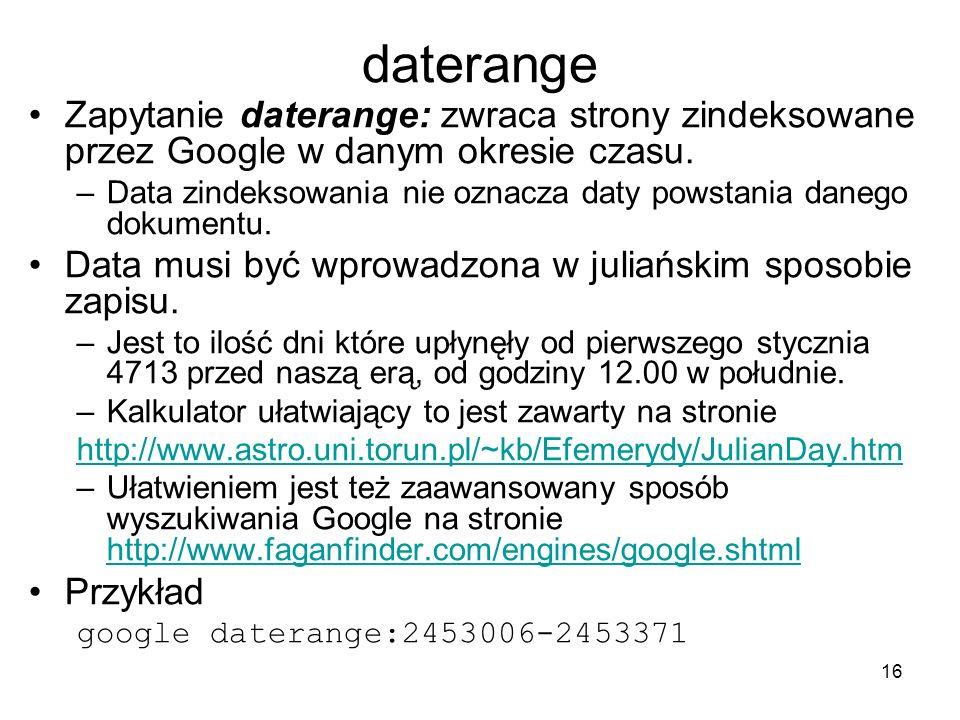 16 daterange Zapytanie daterange: zwraca strony zindeksowane przez Google w danym okresie czasu. –Data zindeksowania nie oznacza daty powstania danego
