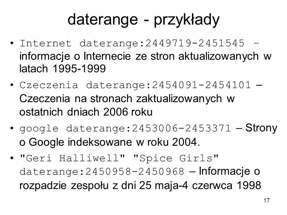 17 daterange - przykłady Internet daterange:2449719-2451545 – informacje o Internecie ze stron aktualizowanych w latach 1995-1999 Czeczenia daterange: