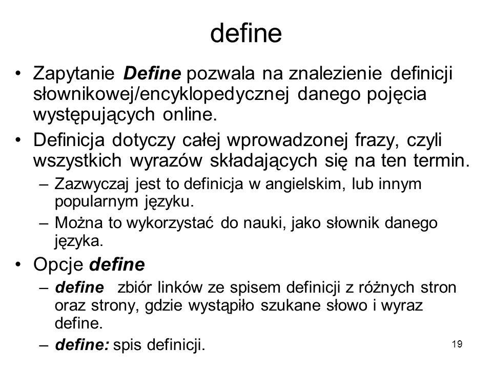 19 define Zapytanie Define pozwala na znalezienie definicji słownikowej/encyklopedycznej danego pojęcia występujących online. Definicja dotyczy całej