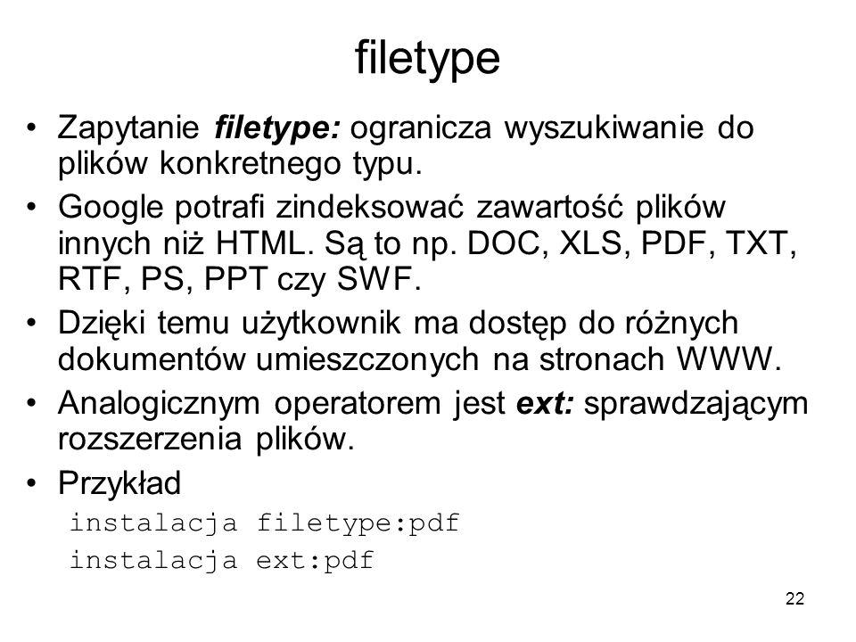 22 filetype Zapytanie filetype: ogranicza wyszukiwanie do plików konkretnego typu. Google potrafi zindeksować zawartość plików innych niż HTML. Są to
