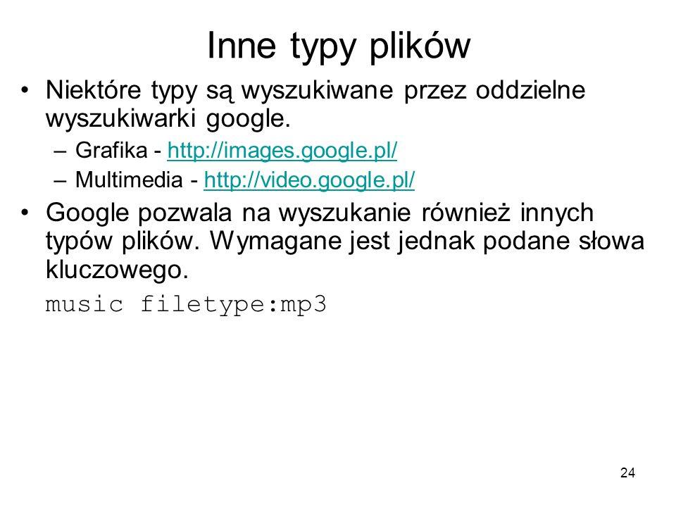 24 Inne typy plików Niektóre typy są wyszukiwane przez oddzielne wyszukiwarki google. –Grafika - http://images.google.pl/http://images.google.pl/ –Mul