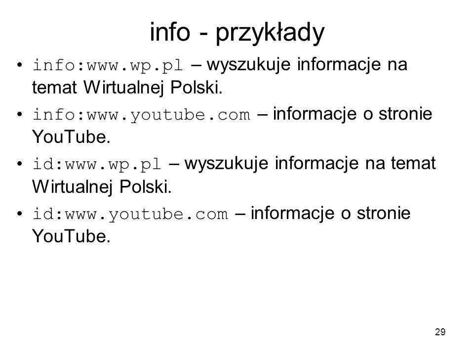 29 info - przykłady info:www.wp.pl – wyszukuje informacje na temat Wirtualnej Polski. info:www.youtube.com – informacje o stronie YouTube. id:www.wp.p