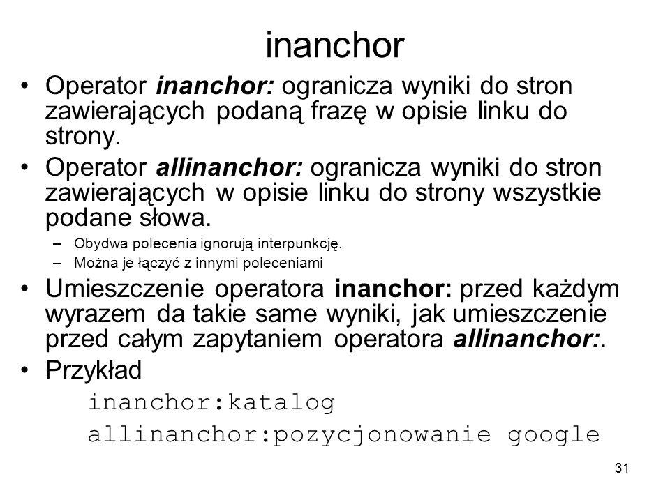 31 inanchor Operator inanchor: ogranicza wyniki do stron zawierających podaną frazę w opisie linku do strony. Operator allinanchor: ogranicza wyniki d