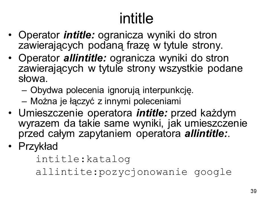 39 intitle Operator intitle: ogranicza wyniki do stron zawierających podaną frazę w tytule strony. Operator allintitle: ogranicza wyniki do stron zawi