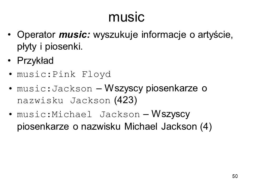 50 music Operator music: wyszukuje informacje o artyście, płyty i piosenki. Przykład music:Pink Floyd music:Jackson – Wszyscy piosenkarze o nazwisku J