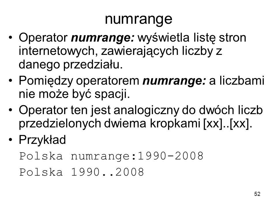 52 numrange Operator numrange: wyświetla listę stron internetowych, zawierających liczby z danego przedziału. Pomiędzy operatorem numrange: a liczbami