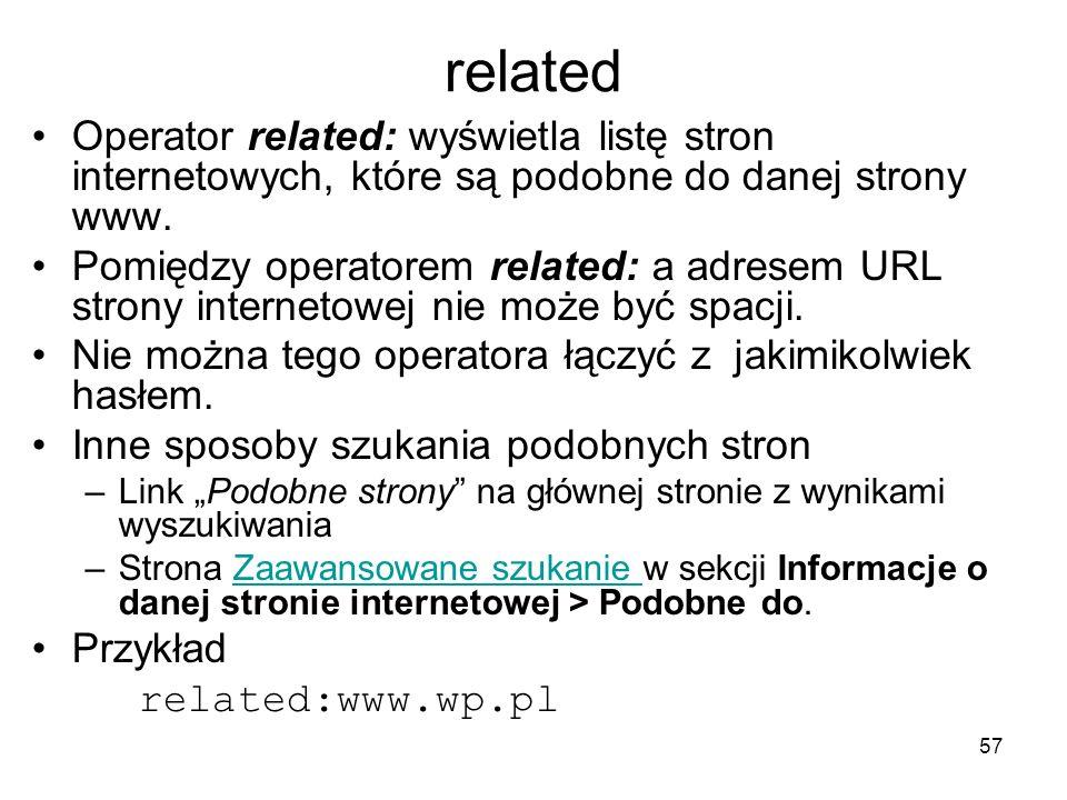 57 related Operator related: wyświetla listę stron internetowych, które są podobne do danej strony www. Pomiędzy operatorem related: a adresem URL str