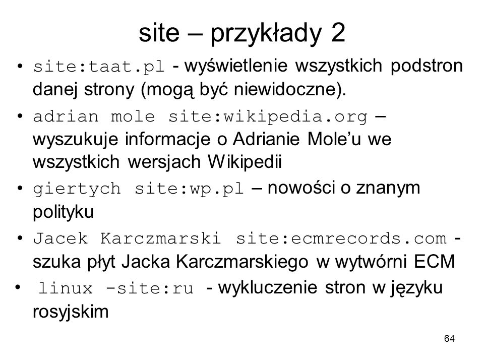 64 site – przykłady 2 site:taat.pl - wyświetlenie wszystkich podstron danej strony (mogą być niewidoczne). adrian mole site:wikipedia.org – wyszukuje
