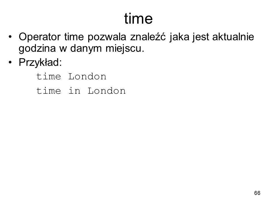 66 time Operator time pozwala znaleźć jaka jest aktualnie godzina w danym miejscu. Przykład: time London time in London
