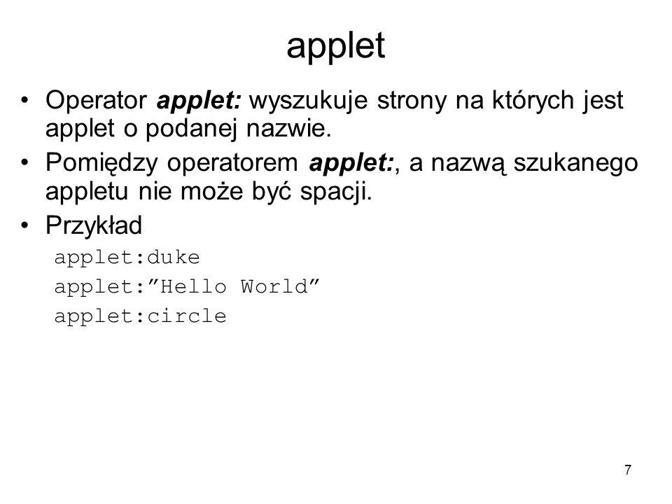7 applet Operator applet: wyszukuje strony na których jest applet o podanej nazwie. Pomiędzy operatorem applet:, a nazwą szukanego appletu nie może by