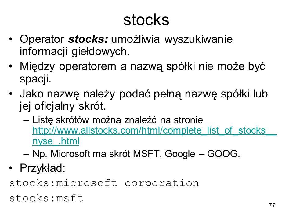 77 stocks Operator stocks: umożliwia wyszukiwanie informacji giełdowych. Między operatorem a nazwą spółki nie może być spacji. Jako nazwę należy podać