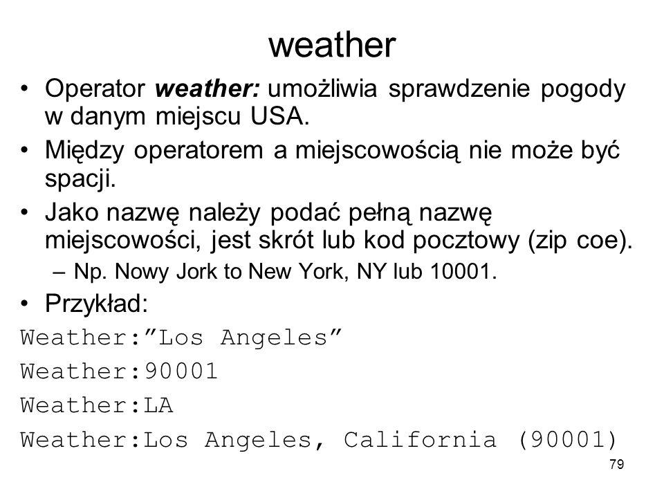 79 weather Operator weather: umożliwia sprawdzenie pogody w danym miejscu USA. Między operatorem a miejscowością nie może być spacji. Jako nazwę należ