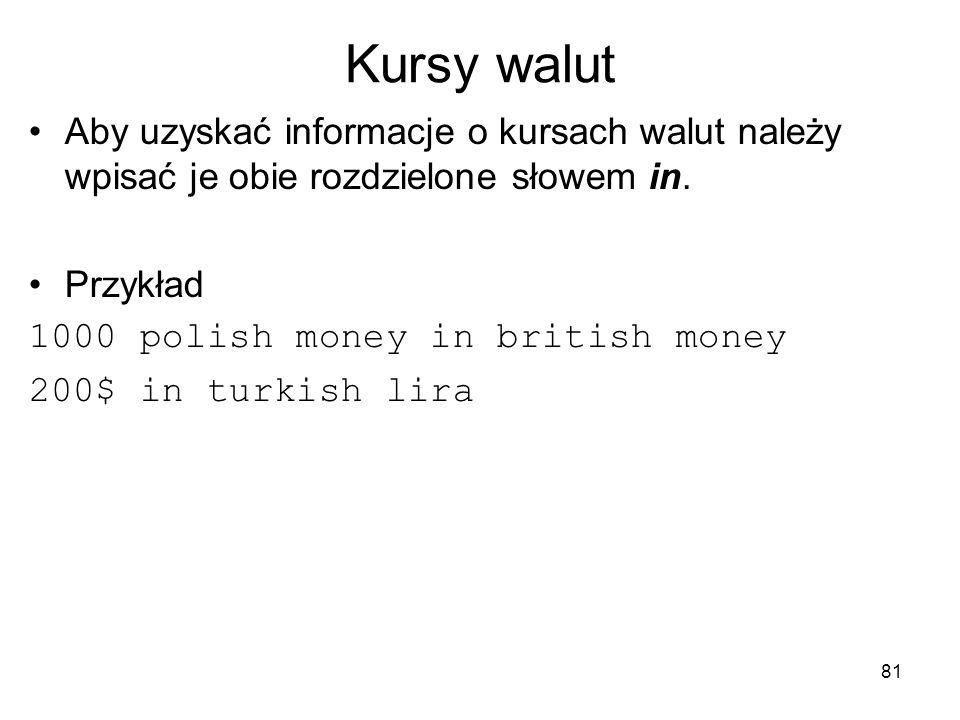 81 Kursy walut Aby uzyskać informacje o kursach walut należy wpisać je obie rozdzielone słowem in. Przykład 1000 polish money in british money 200$ in