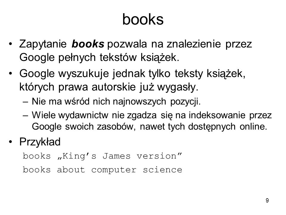 9 books Zapytanie books pozwala na znalezienie przez Google pełnych tekstów książek. Google wyszukuje jednak tylko teksty książek, których prawa autor