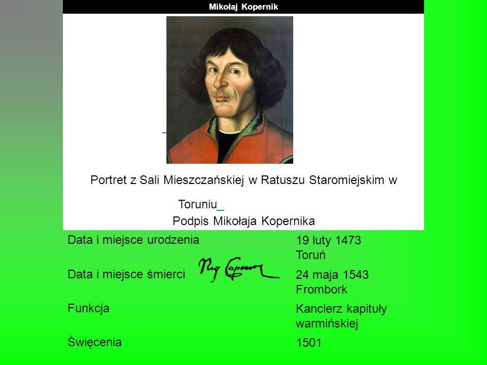 Mikołaj Kopernik Portret z Sali Mieszczańskiej w Ratuszu Staromiejskim w Toruniu Podpis Mikołaja Kopernika Data i miejsce urodzenia 19 luty 1473 Toruń
