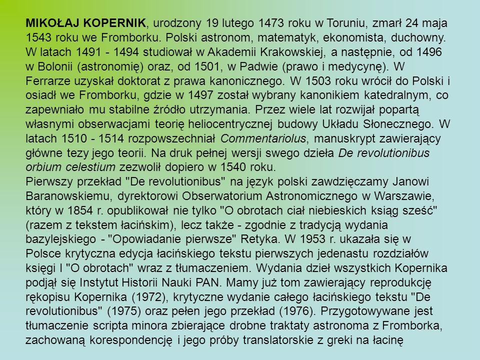 MIKOŁAJ KOPERNIK, urodzony 19 lutego 1473 roku w Toruniu, zmarł 24 maja 1543 roku we Fromborku. Polski astronom, matematyk, ekonomista, duchowny. W la