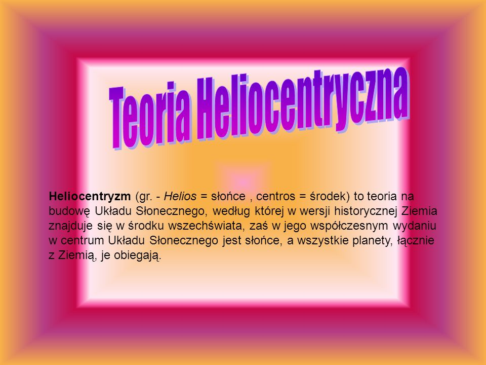 Heliocentryzm (gr. - Helios = słońce, centros = środek) to teoria na budowę Układu Słonecznego, według której w wersji historycznej Ziemia znajduje si