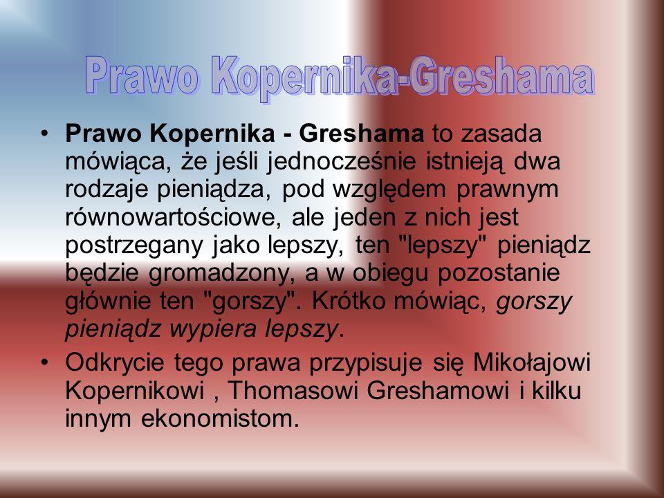 Prawo Kopernika - Greshama to zasada mówiąca, że jeśli jednocześnie istnieją dwa rodzaje pieniądza, pod względem prawnym równowartościowe, ale jeden z